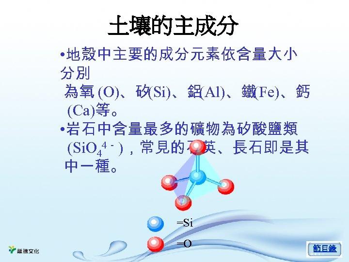 土壤的主成分 • 地殼中主要的成分元素依含量大小 分別 為氧 (O)、矽(Si)、鋁(Al)、鐵(Fe)、鈣 (Ca)等。 • 岩石中含量最多的礦物為矽酸鹽類 (Si. O 44- ),常見的石英、長石即是其 中一種。