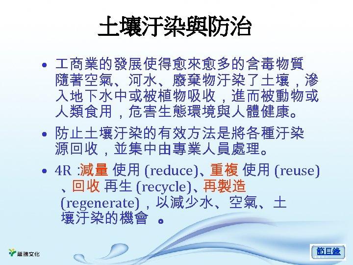 土壤汙染與防治 • 商業的發展使得愈來愈多的含毒物質 隨著空氣、河水、廢棄物汙染了土壤,滲 入地下水中或被植物吸收,進而被動物或 人類食用,危害生態環境與人體健康。 • 防止土壤汙染的有效方法是將各種汙染 源回收,並集中由專業人員處理。 • 4 R: 減量 使用