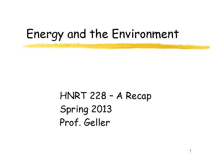 Energy and the Environment HNRT 228 – A Recap Spring 2013 Prof. Geller 1