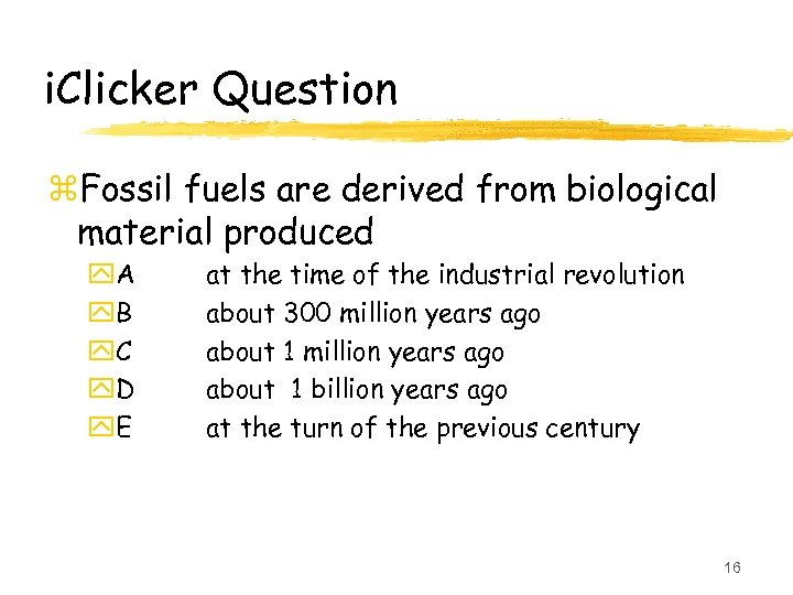 i. Clicker Question z. Fossil fuels are derived from biological material produced y. A