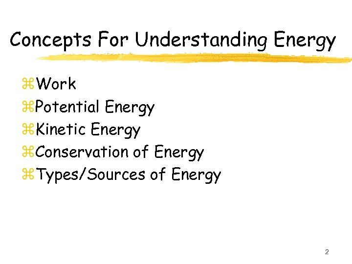 Concepts For Understanding Energy z. Work z. Potential Energy z. Kinetic Energy z. Conservation