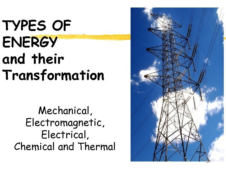 TYPES OF ENERGY and their Transformation Mechanical, Electromagnetic, Electrical, Chemical and Thermal 31
