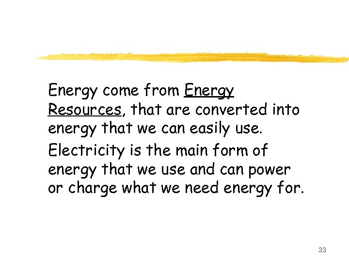 Energy come from Energy Resources, that are converted into energy that we can easily