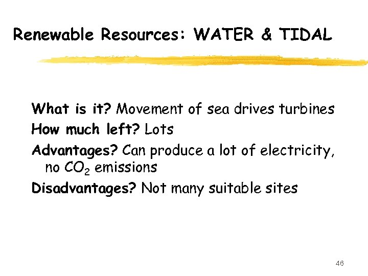 Renewable Resources: WATER & TIDAL What is it? Movement of sea drives turbines How