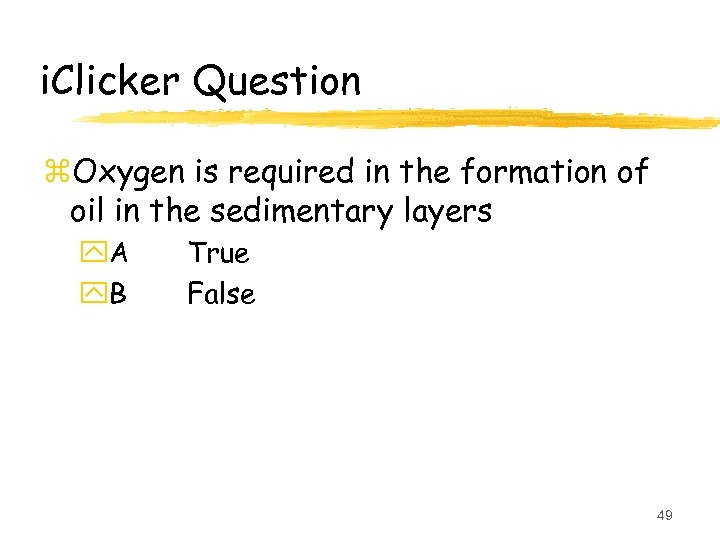 i. Clicker Question z. Oxygen is required in the formation of oil in the