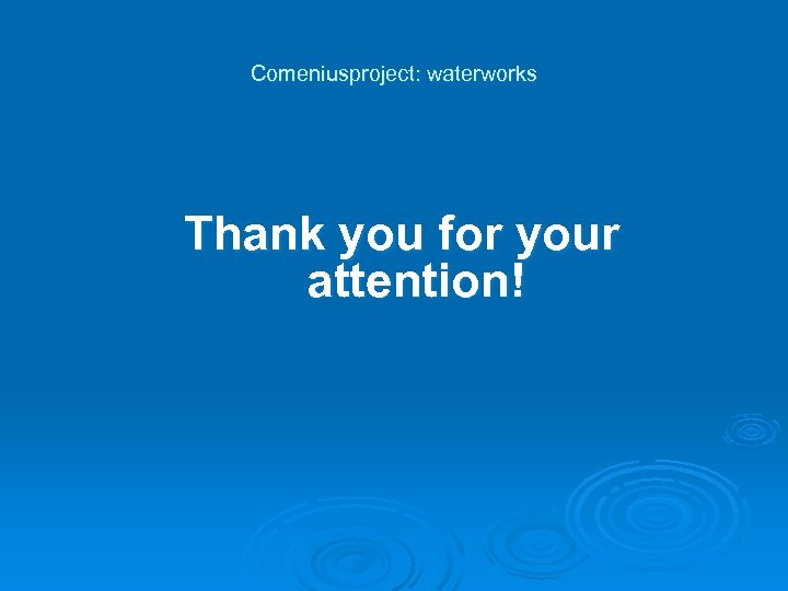 Comeniusproject: waterworks Thank you for your attention!