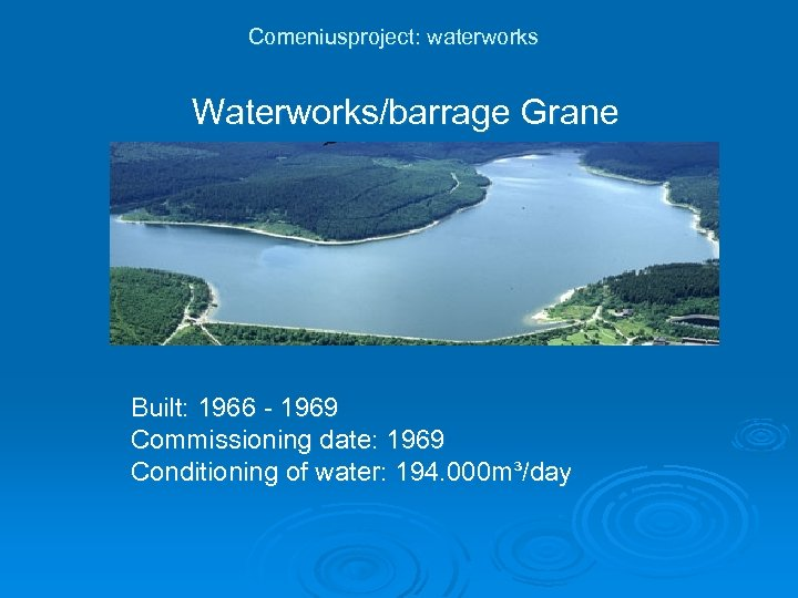 Comeniusproject: waterworks Waterworks/barrage Grane Built: 1966 - 1969 Commissioning date: 1969 Conditioning of water: