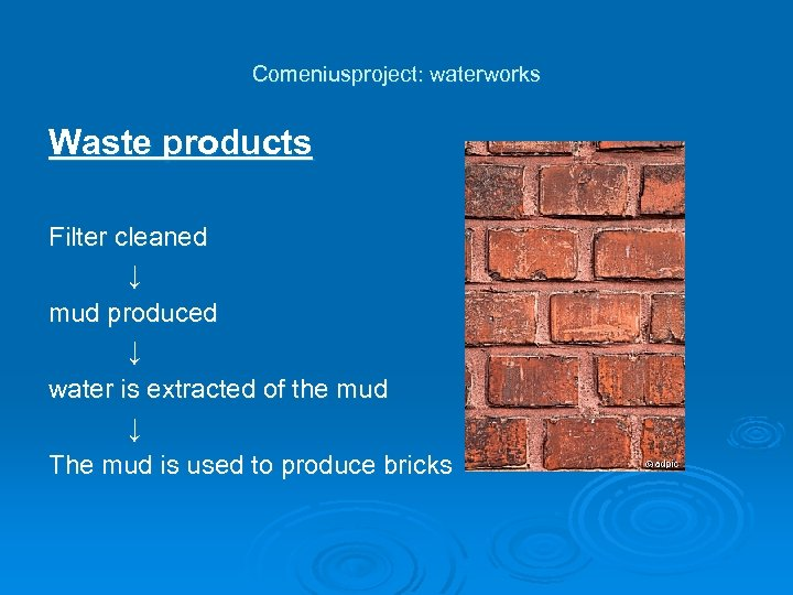 Comeniusproject: waterworks Waste products Filter cleaned ↓ mud produced ↓ water is extracted of