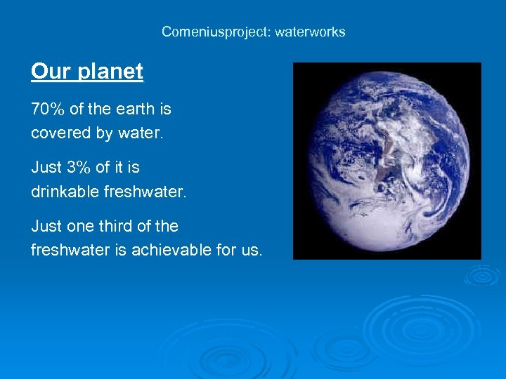 Comeniusproject: waterworks Our planet 70% of the earth is covered by water. Just 3%