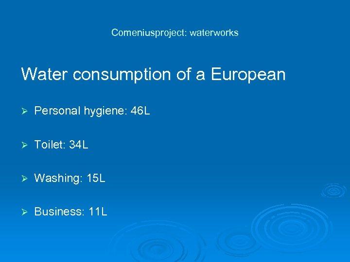 Comeniusproject: waterworks Water consumption of a European Ø Personal hygiene: 46 L Ø Toilet: