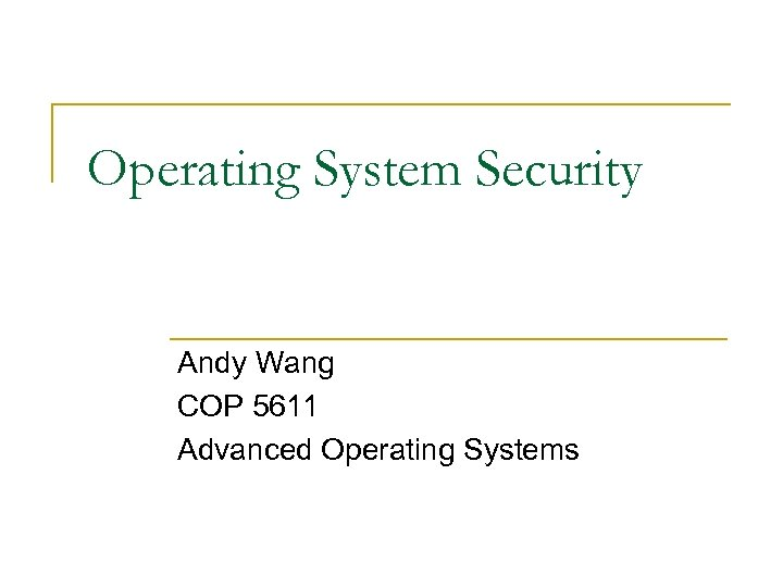 Operating System Security Andy Wang COP 5611 Advanced Operating Systems