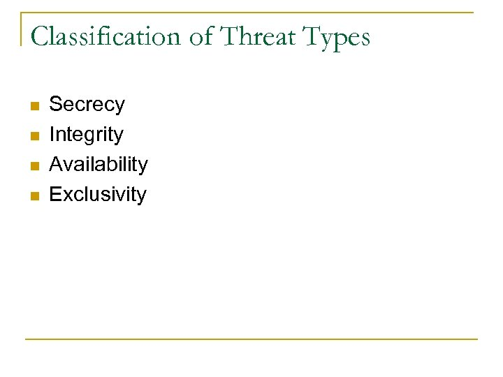 Classification of Threat Types n n Secrecy Integrity Availability Exclusivity