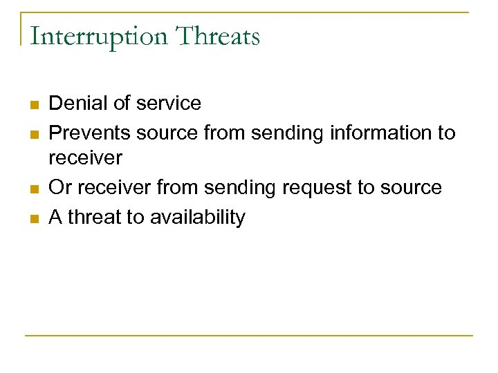 Interruption Threats n n Denial of service Prevents source from sending information to receiver