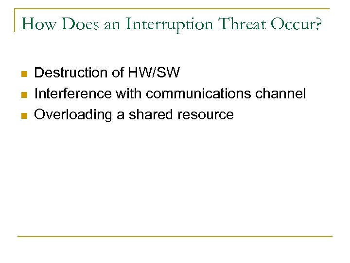 How Does an Interruption Threat Occur? n n n Destruction of HW/SW Interference with