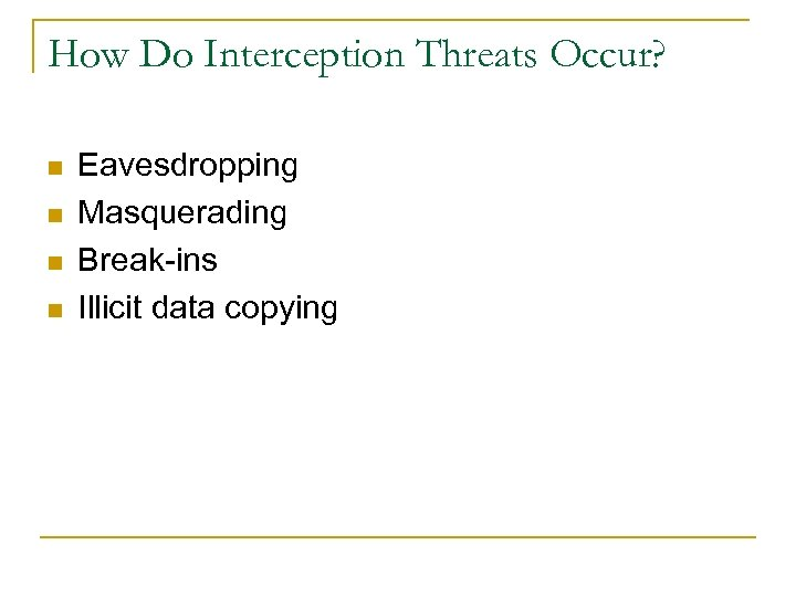 How Do Interception Threats Occur? n n Eavesdropping Masquerading Break-ins Illicit data copying