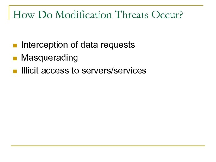 How Do Modification Threats Occur? n n n Interception of data requests Masquerading Illicit