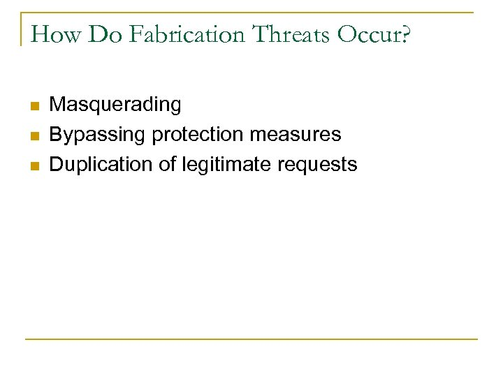 How Do Fabrication Threats Occur? n n n Masquerading Bypassing protection measures Duplication of