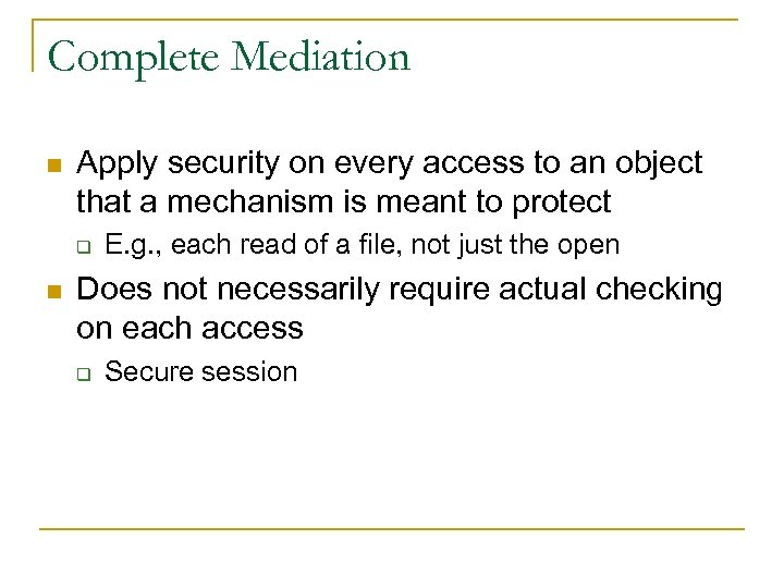 Complete Mediation n Apply security on every access to an object that a mechanism
