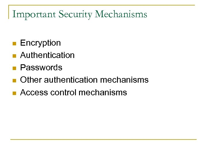 Important Security Mechanisms n n n Encryption Authentication Passwords Other authentication mechanisms Access control