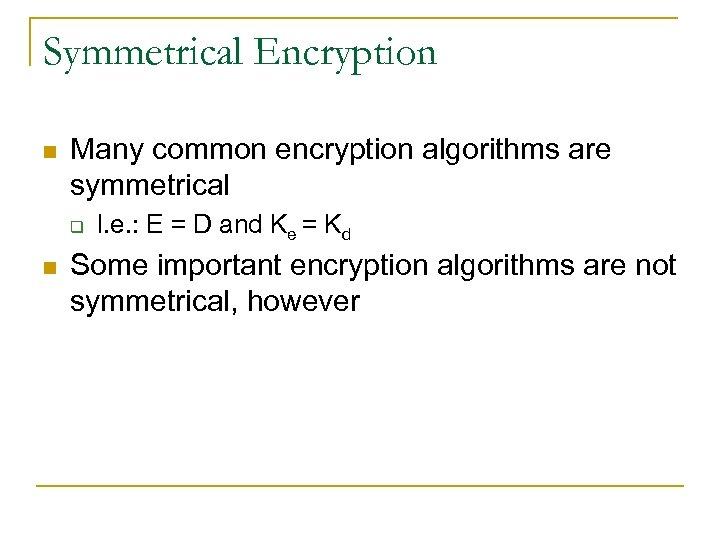 Symmetrical Encryption n Many common encryption algorithms are symmetrical q n I. e. :