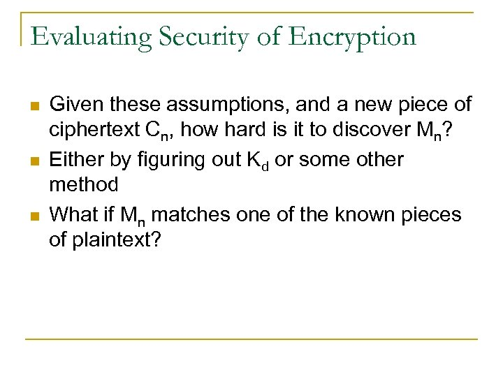 Evaluating Security of Encryption n Given these assumptions, and a new piece of ciphertext