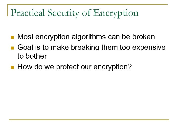 Practical Security of Encryption n Most encryption algorithms can be broken Goal is to