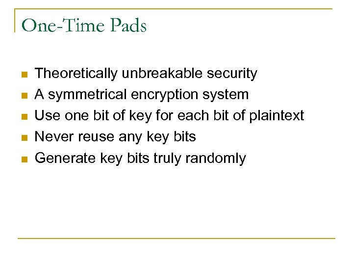 One-Time Pads n n n Theoretically unbreakable security A symmetrical encryption system Use one