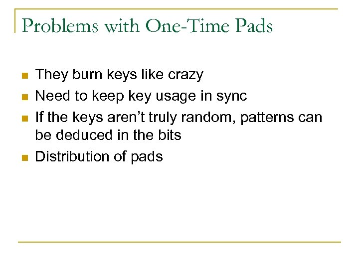 Problems with One-Time Pads n n They burn keys like crazy Need to keep