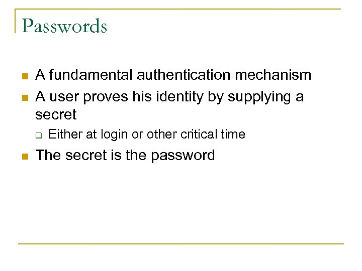 Passwords n n A fundamental authentication mechanism A user proves his identity by supplying