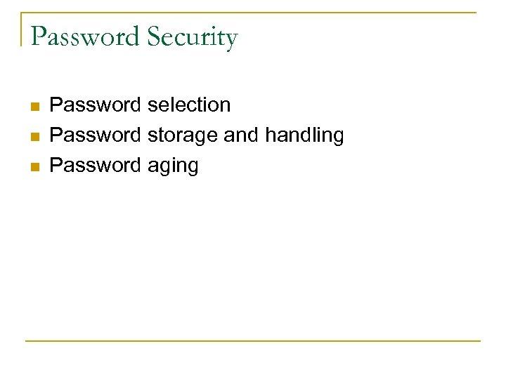 Password Security n n n Password selection Password storage and handling Password aging