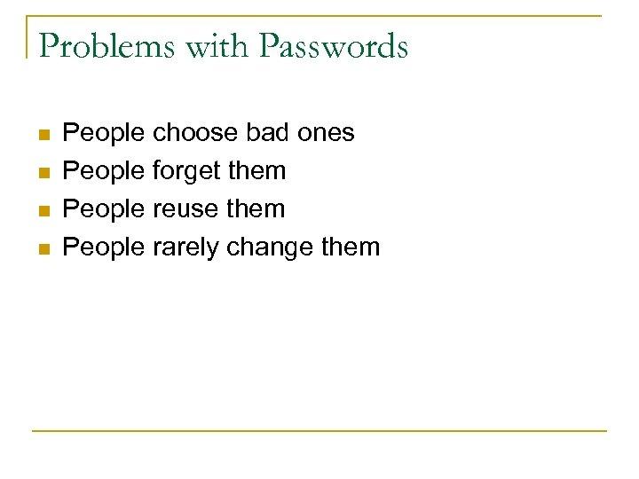 Problems with Passwords n n People choose bad ones People forget them People reuse