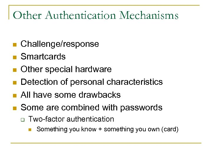 Other Authentication Mechanisms n n n Challenge/response Smartcards Other special hardware Detection of personal