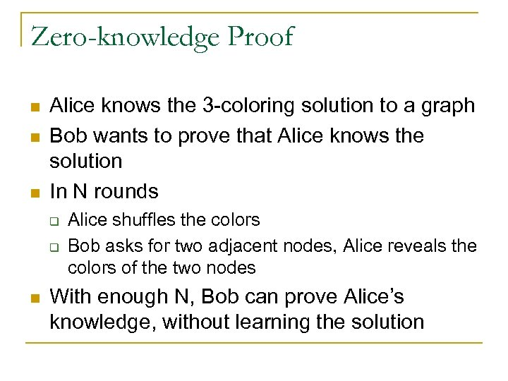 Zero-knowledge Proof n n n Alice knows the 3 -coloring solution to a graph