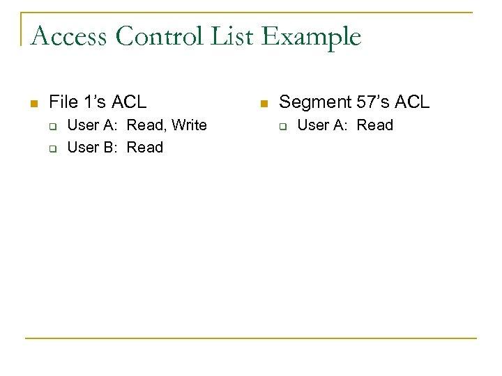 Access Control List Example n File 1's ACL q q User A: Read, Write