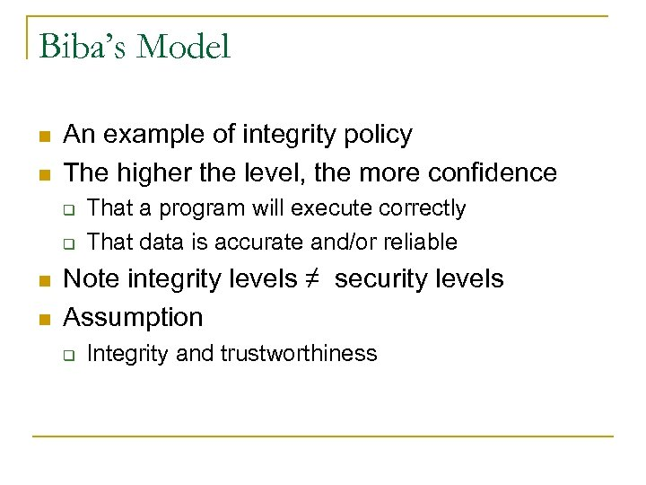 Biba's Model n n An example of integrity policy The higher the level, the