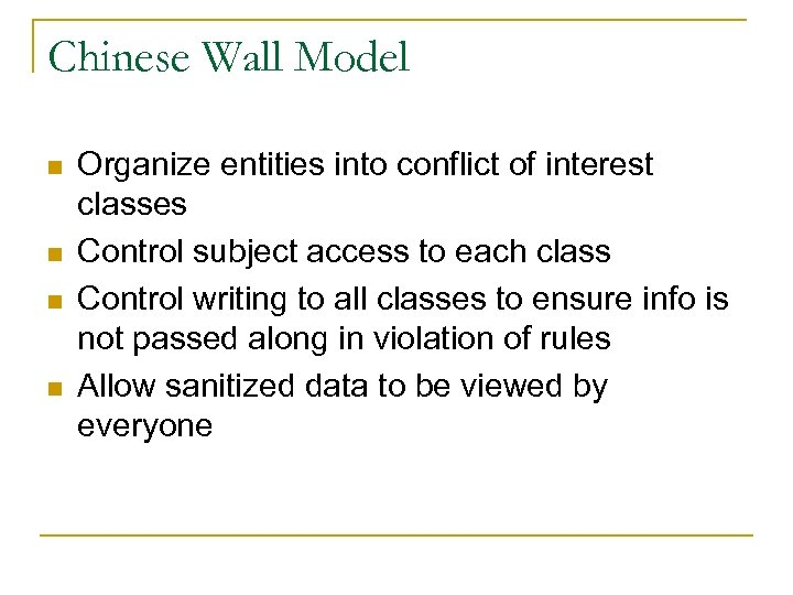 Chinese Wall Model n n Organize entities into conflict of interest classes Control subject