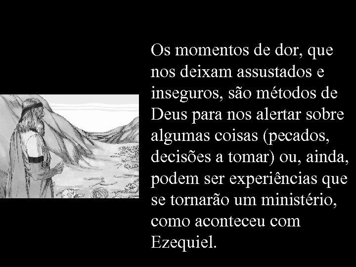 Os momentos de dor, que nos deixam assustados e inseguros, são métodos de Deus