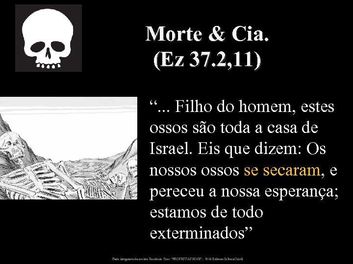 """Morte & Cia. (Ez 37. 2, 11) """". . . Filho do homem, estes"""