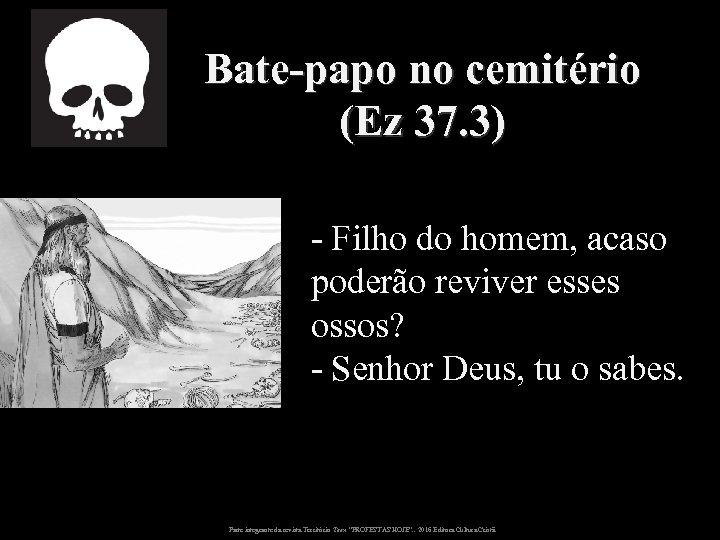 Bate-papo no cemitério (Ez 37. 3) - Filho do homem, acaso poderão reviver esses