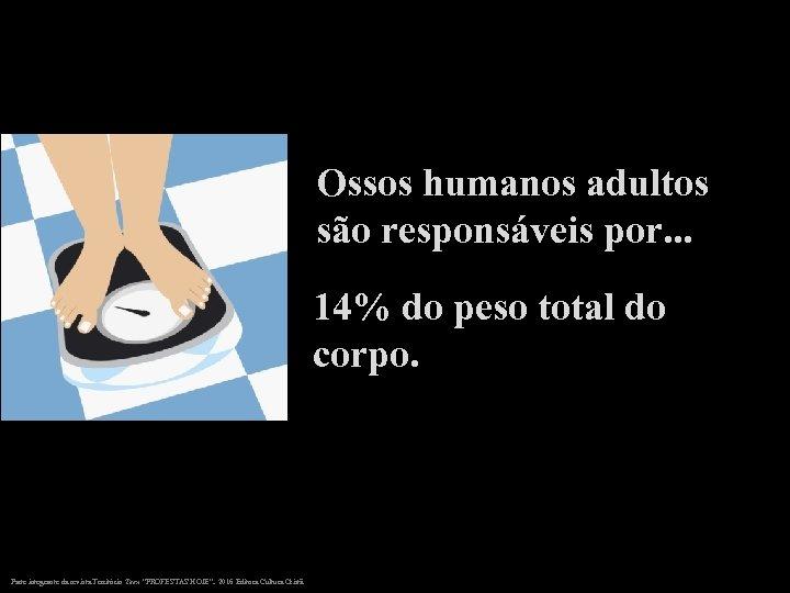 Ossos humanos adultos são responsáveis por. . . 14% do peso total do corpo.