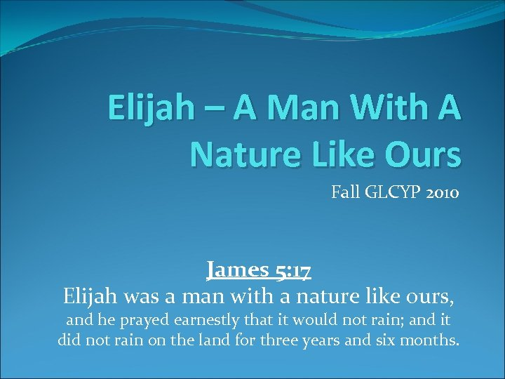Elijah – A Man With A Nature Like Ours Fall GLCYP 2010 James 5: