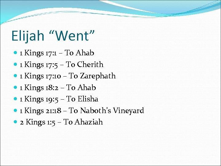 """Elijah """"Went"""" 1 Kings 17: 1 – To Ahab 1 Kings 17: 5 –"""