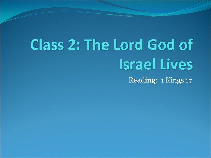Class 2: The Lord God of Israel Lives Reading: 1 Kings 17