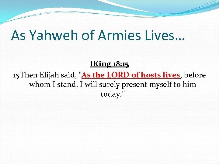 As Yahweh of Armies Lives… IKing 18: 15 15 Then Elijah said,