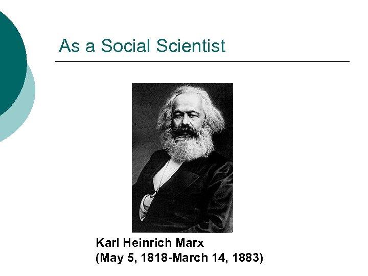 As a Social Scientist Karl Heinrich Marx (May 5, 1818 -March 14, 1883)