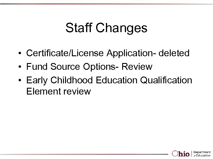 Staff Changes • Certificate/License Application- deleted • Fund Source Options- Review • Early Childhood