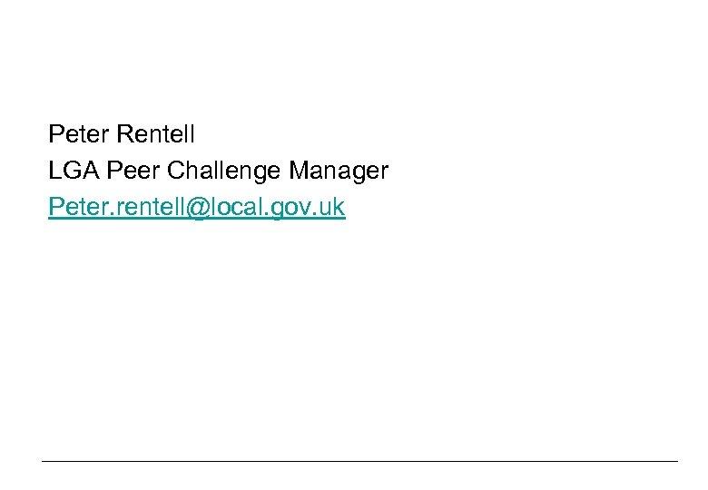 Peter Rentell LGA Peer Challenge Manager Peter. rentell@local. gov. uk