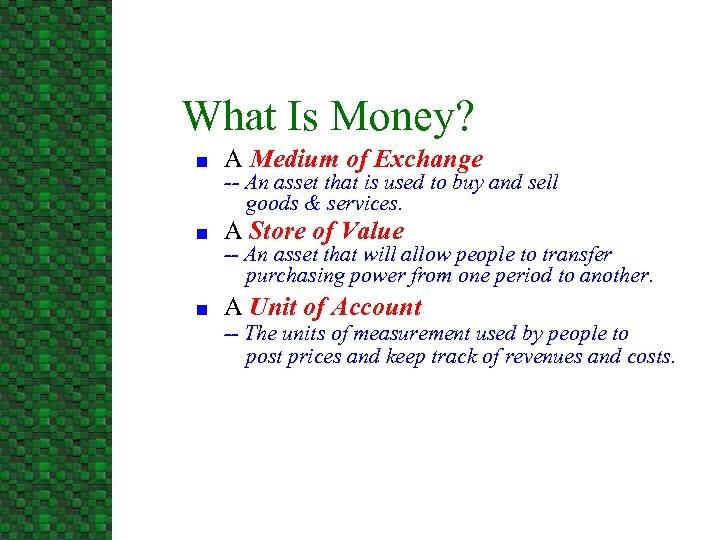 What Is Money? n A Medium of Exchange n A Store of Value n