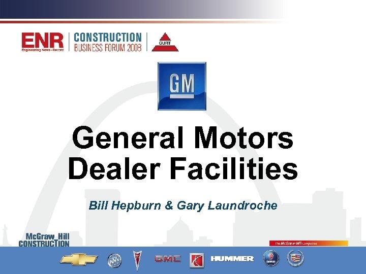General Motors Dealer Facilities Bill Hepburn & Gary Laundroche