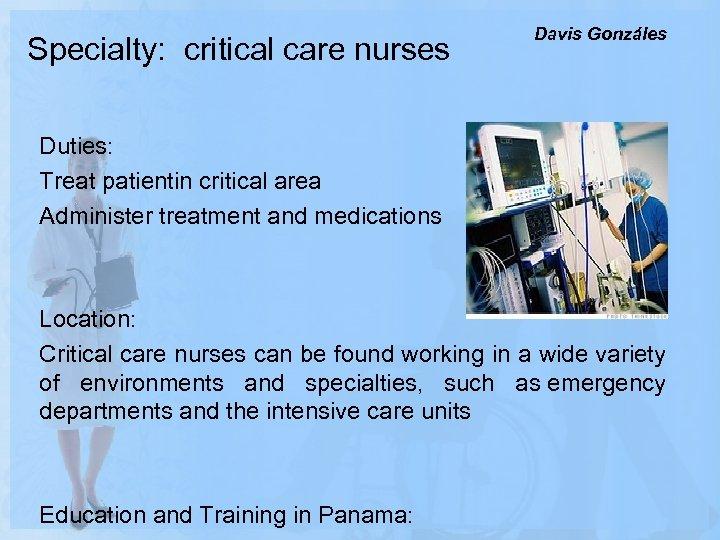 Specialty: critical care nurses Davis Gonzáles Duties: Treat patientin critical area Administer treatment and